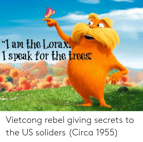"""lorax: """"I am the Lorax.  1 speak for the trees: Vietcong rebel giving secrets to the US soliders (Circa 1955)"""