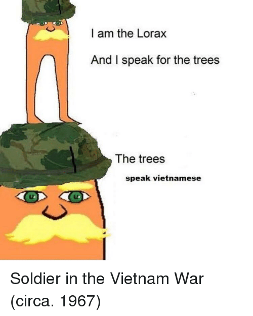lorax: I am the Lorax  And I speak for the trees  The trees  speak vietnamese Soldier in the Vietnam War (circa. 1967)