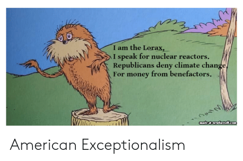 lorax: I am the Lorax,  I speak for nuclear reactors  Republicans deny climate change,  For money from benefactors .  madeat newfastff.com American Exceptionalism