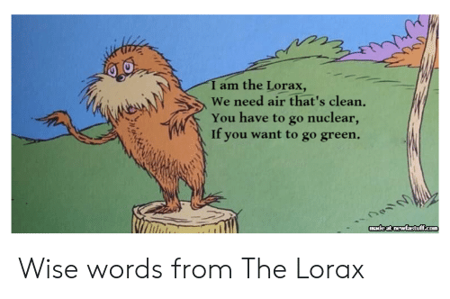 lorax: I am the Lorax,  We need air that's clean.  You have to go nuclear,  If you want to go green.  made at newfastuff.com Wise words from The Lorax