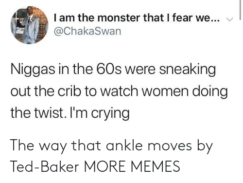 Crying, Dank, and Memes: I am the monster that I fear we...  @ChakaSwan  Niggas in the 60s were sneaking  out the crib to watch women doing  the twist. I'm crying The way that ankle moves by Ted-Baker MORE MEMES