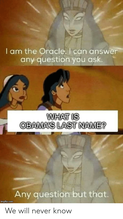 Obamas: I am the Oracle. I can answer  any question you ask.  WHAT IS  OBAMA'S LAST NAME?  Any question but that.  imgflip.com We will never know