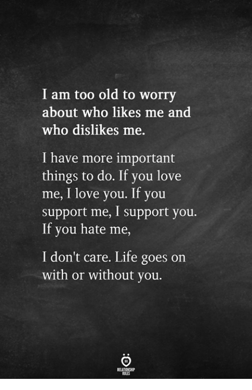 Life, Love, and I Love You: I am too old to worry  about who likes me and  who dislikes me  I have more important  things to do. If you love  me, I love you. If you  support me, I support you.  If you hate me  I don't care. Life goes on  with or without you.