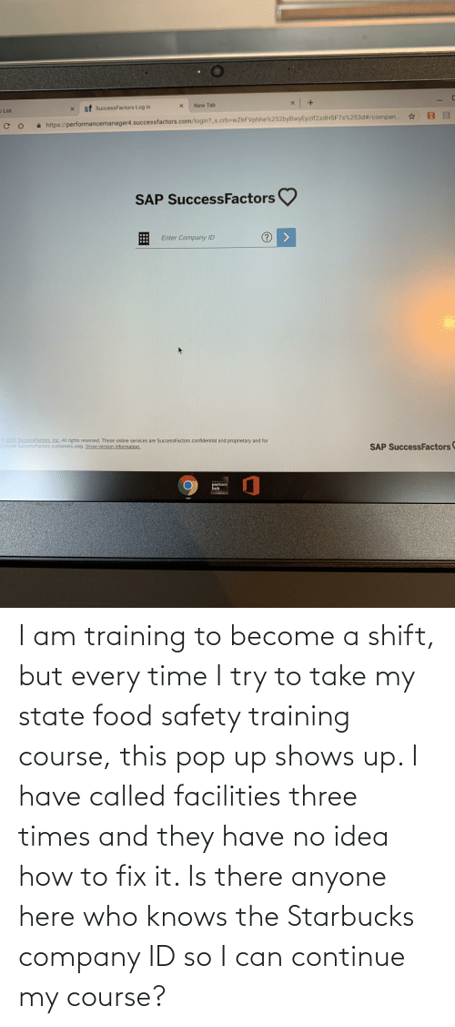 pop: I am training to become a shift, but every time I try to take my state food safety training course, this pop up shows up. I have called facilities three times and they have no idea how to fix it. Is there anyone here who knows the Starbucks company ID so I can continue my course?