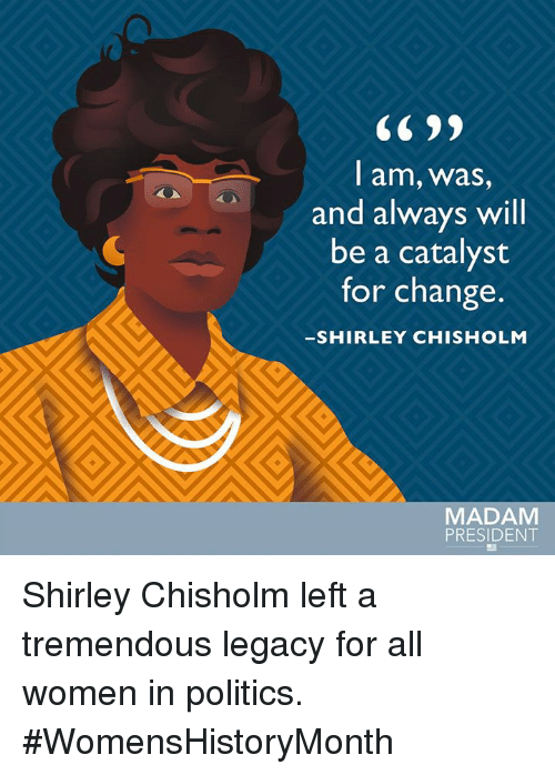 shirley chisholm: I am, was  and always will  be a catalyst  for change  SHIRLEY CHISHOLM  MADAM  PRESIDENT Shirley Chisholm left a tremendous legacy for all women in politics. #WomensHistoryMonth