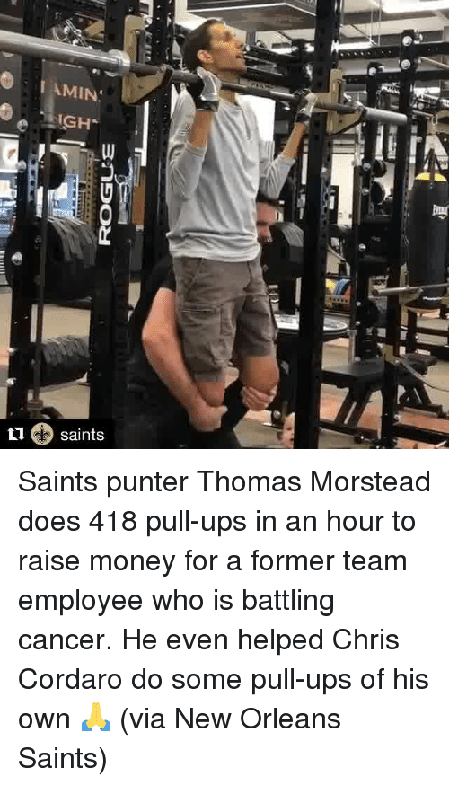 Money, New Orleans Saints, and Ups: I AMIN  IGH  L1 saints Saints punter Thomas Morstead does 418 pull-ups in an hour to raise money for a former team employee who is battling cancer.   He even helped Chris Cordaro do some pull-ups of his own 🙏  (via New Orleans Saints)