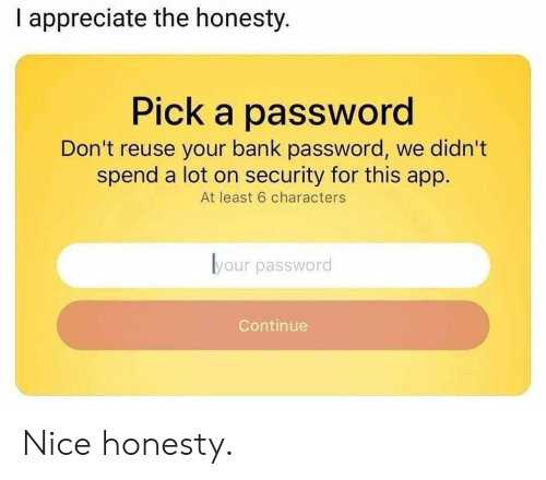 Reuse: I appreciate the honesty.  Pick a password  Don't reuse your bank password, we didn't  spend a lot on security for this app.  At least 6 characters  lyour password  Continue Nice honesty.