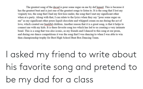 Write: I asked my friend to write about his favorite song and pretend to be my dad for a class