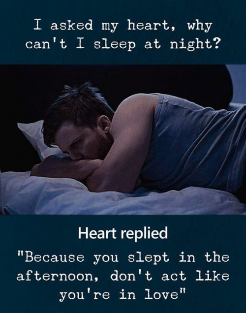 """Love, Heart, and Sleep: I asked my heart, why  can't I sleep at night?  Heart replied  """"Because you slept in the  afternoon, don't act like  you're in love"""""""
