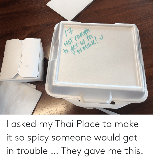 Gave: I asked my Thai Place to make it so spicy someone would get in trouble … They gave me this.