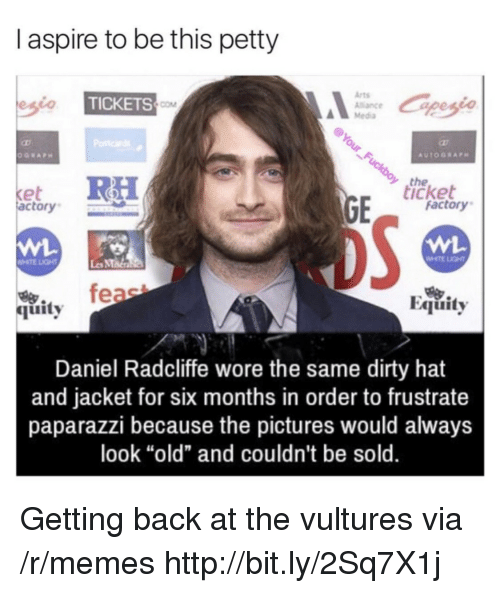 "Daniel Radcliffe, Memes, and Petty: I aspire to be this petty  Arts  Alance  Media  TICKETS  COM  the  icket  et  actory  factory  WHTE LIGHT  Les MMa  烏.  quity  Equity  Daniel Radcliffe wore the same dirty hat  and jacket for six months in order to frustrate  paparazzi because the pictures would always  look ""old"" and couldn't be sold. Getting back at the vultures via /r/memes http://bit.ly/2Sq7X1j"