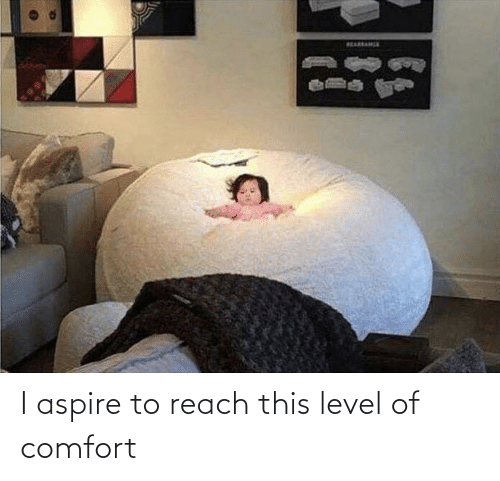 level: I aspire to reach this level of comfort