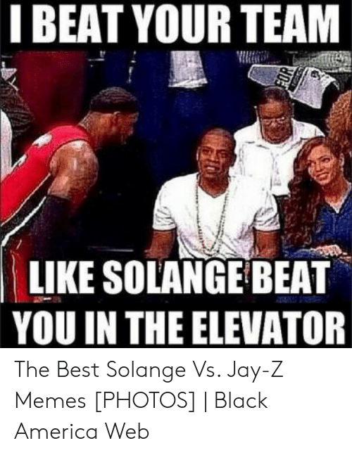 Jay Z Memes: I BEAT YOUR TEAM  LIKE SOLANGE BEAT  YOU IN THE ELEVATOR The Best Solange Vs. Jay-Z Memes [PHOTOS] | Black America Web