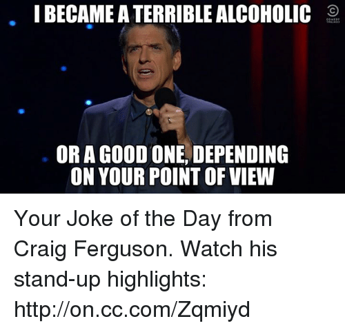 Memes, Alcohol, and Craig: I BECAME A TERRIBLE ALCOHOLIC  OR A GOOD ONE DEPENDING  ON YOUR POINT OF VIEW Your Joke of the Day from Craig Ferguson. Watch his stand-up highlights: http://on.cc.com/Zqmiyd