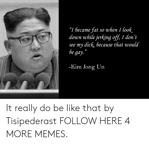"Be Like, Dank, and Kim Jong-Un: ""I became fat so when I look.  down while jerking off, I don't  see my dick, because that would  be gay.  03  Kim Jong Un It really do be like that by Tisipederast FOLLOW HERE 4 MORE MEMES."