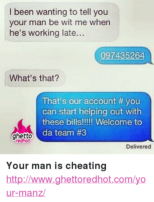"""Cheating, Ghetto, and Http: I been wanting to tell you  your man be wit me when  he's working late...  097435264  What's that?  That's our account # you  can start helping out with  d team #3  ghetto C  redhot  Delivered <p><strong>Your man is cheating</strong></p><p><a href=""""http://www.ghettoredhot.com/your-manz/"""">http://www.ghettoredhot.com/your-manz/</a></p>"""