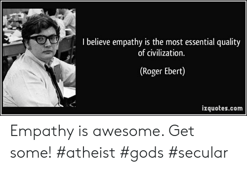 Roger Ebert: I believe empathy is the most essential quality  of civilization.  (Roger Ebert)  izquotes.com Empathy is awesome. Get some! #atheist #gods #secular