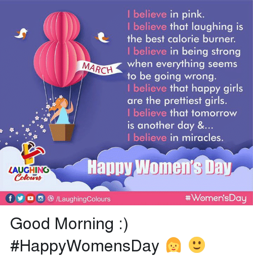 Girls, Good Morning, and Best: I believe in pink.  I believe that laughing is  the best calorie burner.  I believe in being strong  when everything seems  to be going wrong.  I believe that happy girls  are the prettiest girls.  I believe that tomorrow  is another day &…  I believe in miracles.  MARCH  HaDpy Women's Day  LAUGHING  Colours  f yo8/LaughingColours  Good Morning :)   #HappyWomensDay 👩 🙂