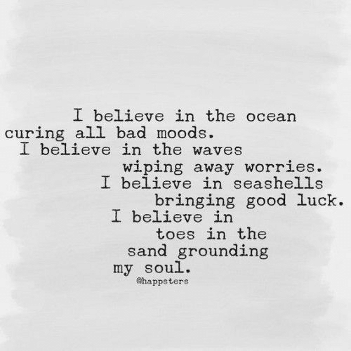 Bad, Waves, and Good: I believe in the ocean  curing all bad moods  I believe in the waves  wiping away worries.  I believe in seashells  bringing good luck.  I believe in  toes in the  sand grounding  my soul.  ahappsters