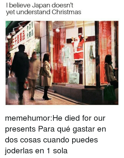 Christmas, Tumblr, and Blog: I believe Japan doesn't  yet understand Christmas memehumor:He died for our presents  Para qué gastar en dos cosas cuando puedes joderlas en 1 sola