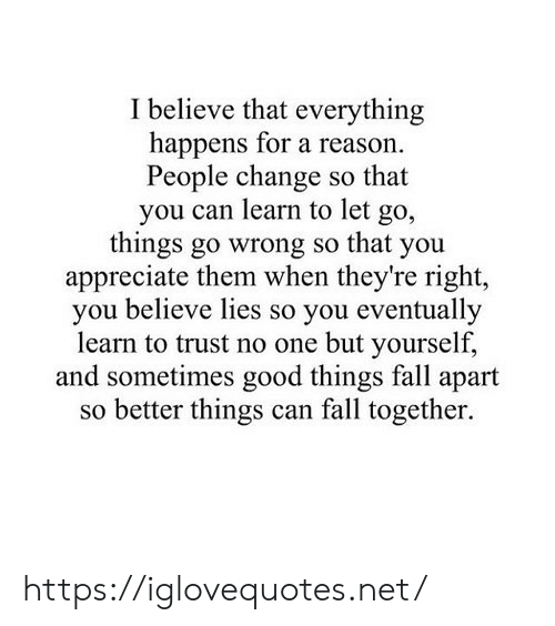 Let Go: I believe that everything  happens for a reason.  People change so that  you can learn to let  go,  things go wrong so that you  appreciate them when they're right,  you believe lies so you eventually  learn to trust no one but yourself,  and sometimes good things fall apart  so better things can fall together. https://iglovequotes.net/