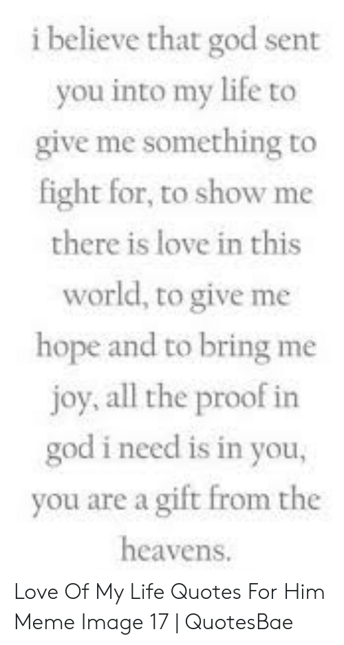 Love Of My Life Meme: i believe that god sent  you into my life to  give me something to  fight for, to show me  there is love in this  world, to give me  hope and to bring me  joy, all the proof in  god i need is in you,  you are a gift from the  heavens. Love Of My Life Quotes For Him Meme Image 17 | QuotesBae
