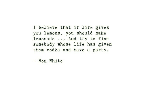 Life, Party, and White: I believe that if life gives  you lemons, you should make  lemonade .. . And try to find  somebody whose life has given  them vodka and have a party.  - Ron White