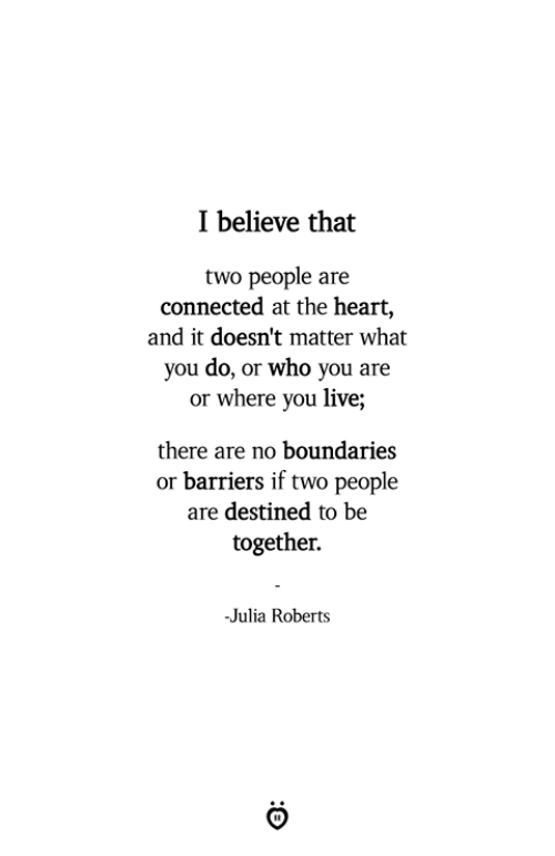 Connected, Heart, and Live: I believe that  two people are  connected at the heart,  and it doesn't matter what  you do, or who you are  or where you live;  there are no boundaries  or barriers if two people  are destined to be  together.  -Julia Roberts