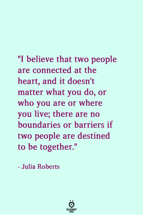 "roberts: ""I believe that two people  are connected at the  heart, and it doesn't  matter what you do, or  who you are or where  you live; there are no  boundaries or barriers if  two people are destined  to be together.""  - Julia Roberts"