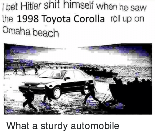Toyota Corolla: I bet Hitler shit himself when he saw  the 1998 Toyota Corolla roll up on  Omaha beach What a sturdy automobile