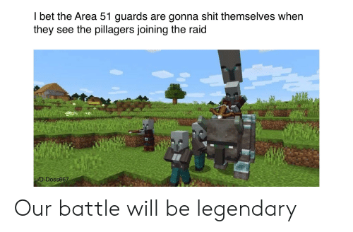 I Bet, Shit, and Area 51: I bet the Area 51 guards are gonna shit themselves when  they see the pillagers joining the raid  u/D-Doss667 Our battle will be legendary