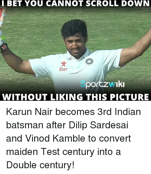 Karun Nair: I BET YOU CANNOT SCROLL DOWN  Star  Iki  por  WITHOUT LIKING THIS PICTURE Karun Nair becomes 3rd Indian batsman after Dilip Sardesai and Vinod Kamble to convert maiden Test century into a Double century!