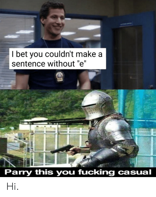 "Fucking, I Bet, and Make A: I bet you couldn't make a  sentence without ""e""  Parry this you fucking casual Hi."