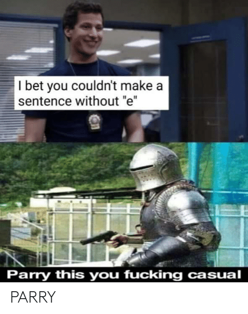 """Casual: I bet you couldn't make a  sentence without """"e""""  Parry this you fucking casual PARRY"""