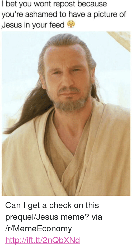 """Jesus Meme: I bet you wont repost because  you're ashamed to have a picture of  Jesus in your feed C <p>Can I get a check on this prequel/Jesus meme? via /r/MemeEconomy <a href=""""http://ift.tt/2nQbXNd"""">http://ift.tt/2nQbXNd</a></p>"""