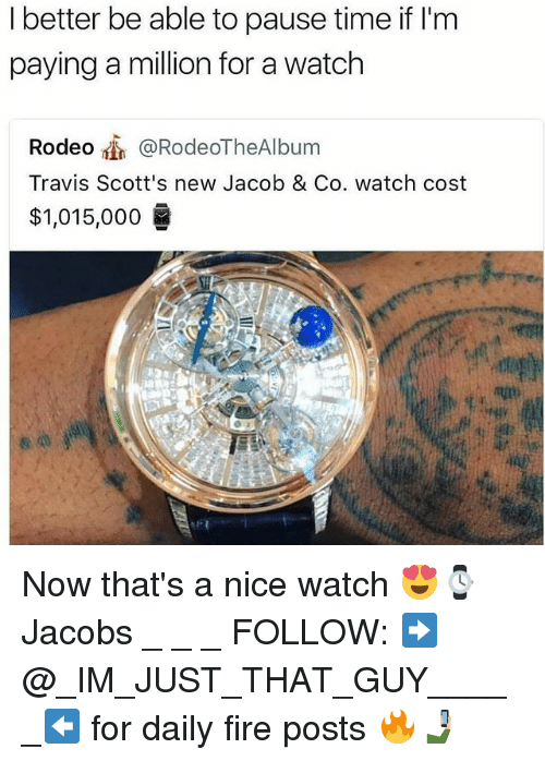 Fire, Memes, and Time: I better be able to pause time if l'm  paying a million for a watch  Rodeo @RodeoTheAlbum  Travis Scott's new Jacob & Co. watch cost  $1,015,000 Now that's a nice watch 😍⌚ Jacobs _ _ _ FOLLOW: ➡@_IM_JUST_THAT_GUY_____⬅ for daily fire posts 🔥🤳🏼