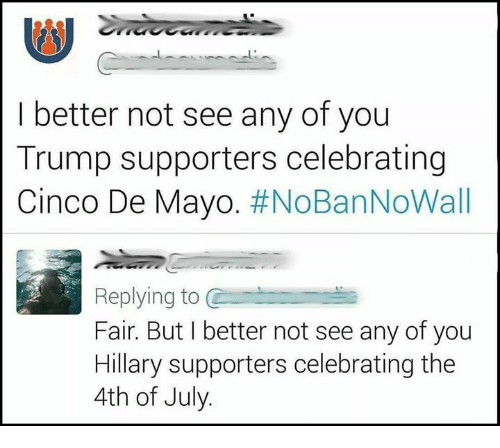 Trump Supporters: I better not see any of you  Trump supporters celebrating  Cinco De Mayo. #NoBanNoWall  Replying to C  Fair. But I better not see any of you  Hillary supporters celebrating the  4th of July.