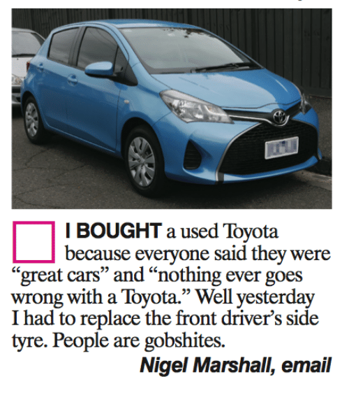 """tyree: I BOUGHT a used Toyota  because everyone said they were  great cars"""" and """"nothing ever g  wrong with a Toyota."""" Well yesterday  I had to replace the front driver's side  tyre. People are gobshites.  Nigel Marshall, email"""