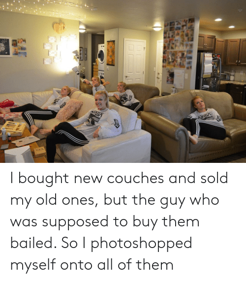 Old, Who, and Them: I bought new couches and sold my old ones, but the guy who was supposed to buy them bailed. So I photoshopped myself onto all of them