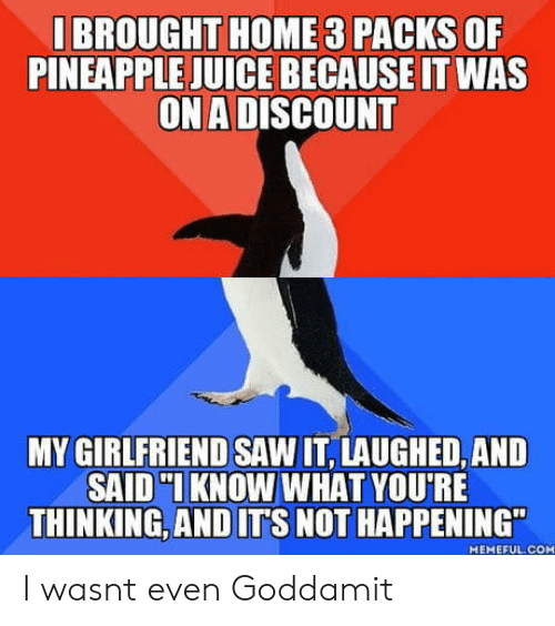 "Not Happening: I BROUGHT HOME 3 PACKS OF  PINEAPPLE JUICE BECAUSE IT WAS  ON A DISCOUNT  MY GIRLFRIEND SAW IT, LAUGHED, AND  SAID KNOW WHAT YOU'RE  THINKING,AND ITS NOT HAPPENING""  MEMEFUL.COM I wasnt even Goddamit"