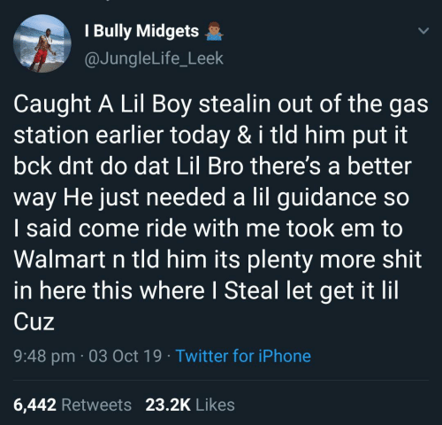Gas Station: I Bully Midgets  @JungleLife_Leek  Caught A Lil Boy stealin out of the gas  station earlier today & i tld him put it  bck dnt do dat Lil Bro there's a better  way He just needed a lil guidance so  I said come ride with me took em to  Walmart n tld him its plenty more shit  in here this where I Steal let get it lil  Cuz  9:48 pm 03 Oct 19 Twitter for iPhone  23.2K Likes  6,442 Retweets