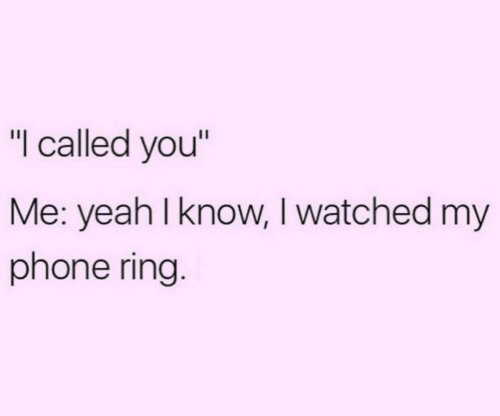 """Phone, Yeah, and Ring: """"I called you""""  Me: yeah I know, I watched my  phone ring."""