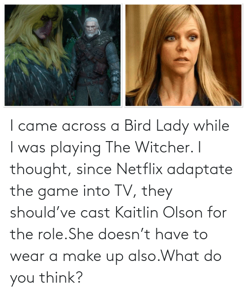 Olson: I came across a Bird Lady while I was playing The Witcher. I thought, since Netflix adaptate the game into TV, they should've cast Kaitlin Olson for the role.She doesn't have to wear a make up also.What do you think?