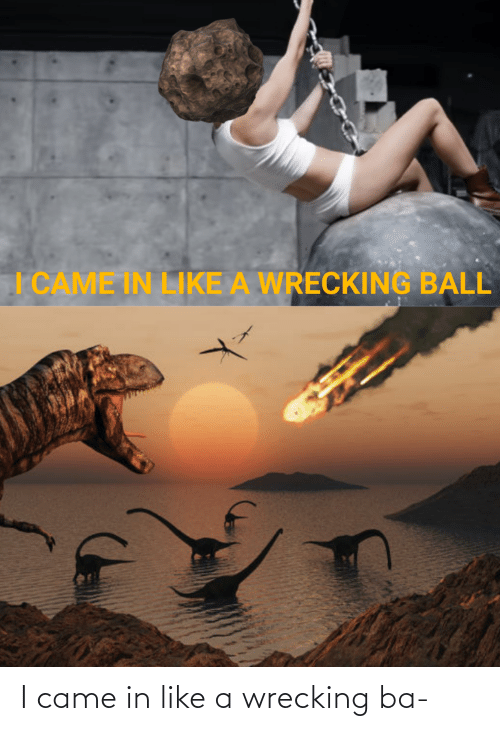 wrecking: I came in like a wrecking ba-