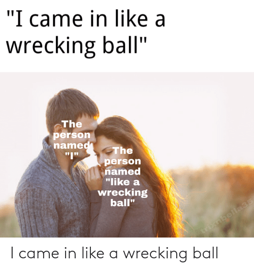 wrecking: I came in like a wrecking ball