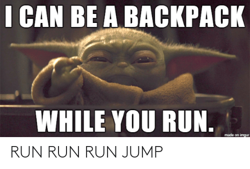 Can Be: I CAN BE A BACKPACK  WHILE YOU RUN.  made on imgur RUN RUN RUN JUMP