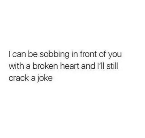 Heart, Can, and Crack: I can be sobbing in front of you  with a broken heart and I'll stil  crack a joke