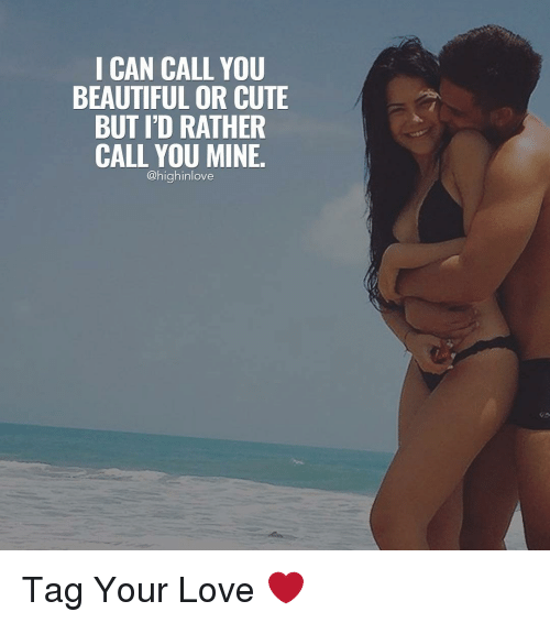 you beauty: I CAN CALL YOU  BEAUTIFUL OR CUTE  BUT I'D RATHER  CALL YOU MINE.  @highinlove Tag Your Love ❤️
