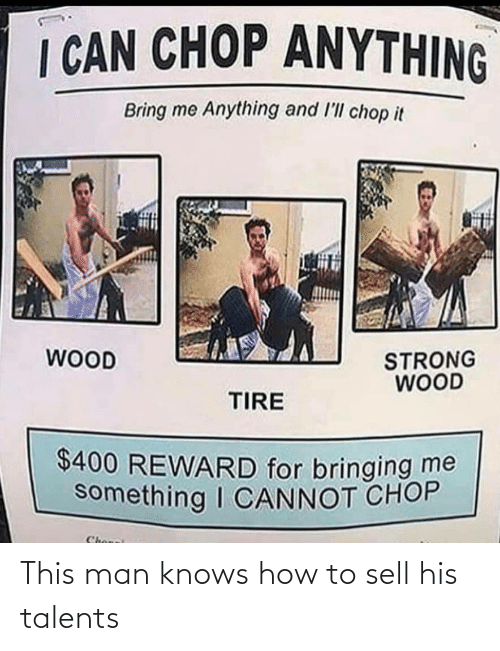 Bring Me: I CAN CHOP ANYTHING  Bring me Anything and l'll chop it  WOOD  STRONG  WOOD  TIRE  $400 REWARD for bringing me  something I CANNOT CHOP  Chonei This man knows how to sell his talents