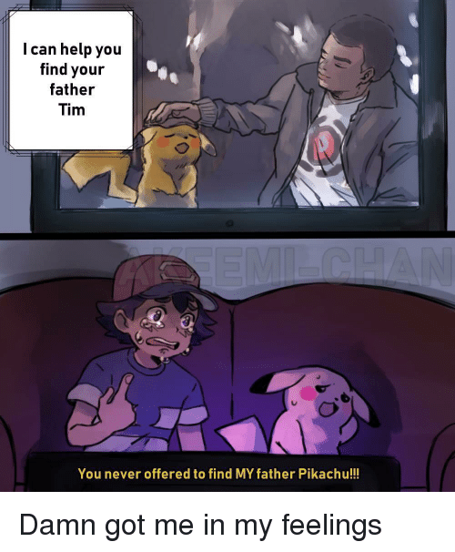 Pikachu, Help, and In My Feelings: I can help you  find your  father  Tim  You never offered to find MY father Pikachu!!! Damn got me in my feelings